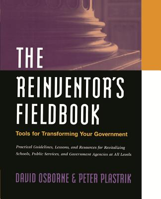The Reinventor's Fieldbook: Tools for Transforming Your Government - Osborne, David, and Plastrik, Peter, and Osborne