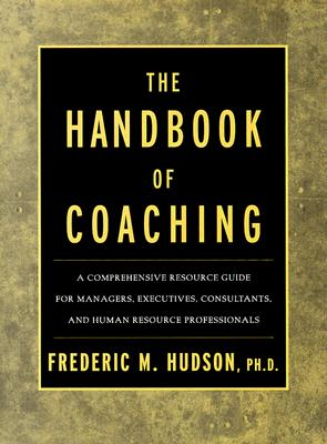 The Handbook of Coaching: A Comprehensive Resource Guide for Managers, Executives, Consultants, and Human Resource Professionals - Hudson, Frederic M (Preface by)