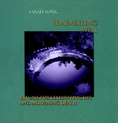 Remembering Well: Rituals for Celebrating Life and Mourning Death - York, Sarah