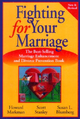 Fighting for Your Marriage: Positive Steps for Preventing Divorce and Preserving a Lasting Love - Markman, Howard J, Ph.D., and Stanley, Scott M, PH.D., and Blumberg, Susan L, Ph.D.