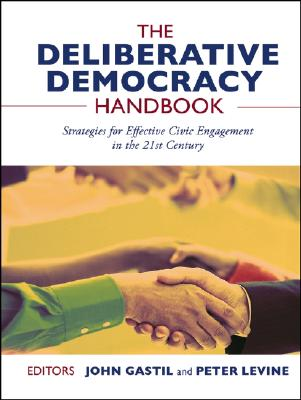 The Deliberative Democracy Handbook: Strategies for Effective Civic Engagement in the Twenty-First Century - Gastil, John, Professor (Editor), and Levine, Peter, MD (Editor)