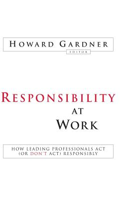 Responsibility at Work: How Leading Professionals ACT (or Don't ACT) Responsibly - Gardner, Howard, Dr. (Editor)