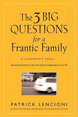 The Three Big Questions for a Frantic Family: A Leadership Fable About Restoring Sanity to the Most Important Organization in Your Life - Lencioni, Patrick M.