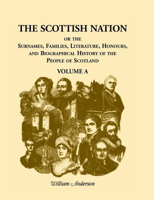 The Scottish Nation: Or the Surnames, Families, Literature, Honours, and Biographical History of the People of Scotland, Volume a - Anderson, William
