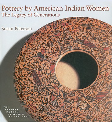 Pottery by American Indian Women: The Legacy of Generations - Peterson, Susan, and National Museum of Women in the Arts(u S ), and Heard Museum (Compiled by)