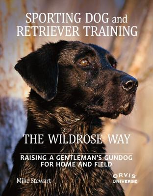 Sporting Dog and Retriever Training: The Wildrose Way: Raising a Gentleman's Gundog for Home and Field - Stewart, Mike, and Fersen, Paul