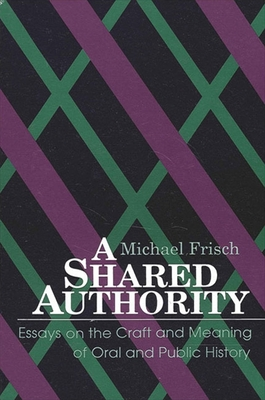 Shared Authority: Essays on the Craft and Meaning of Oral and Public History - Frisch, Michael H