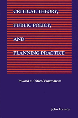 Critical Theory, Public Policy, and Planning Practice: Toward a Critical Pragmatism - Forester, John