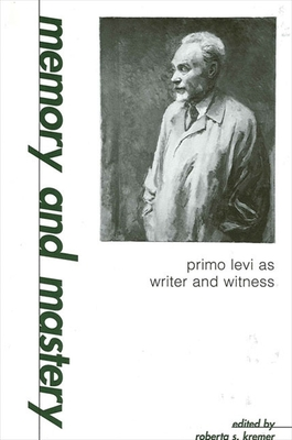 Memory and Mastery: Primo Levi as Writer and Witness - Kremer, Roberta S (Editor)