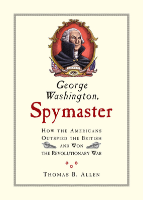 George Washington, Spymaster: How the Americans Outspied the British and Won the Revolutionary War - Allen, Thomas B