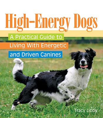 High-Energy Dogs: A Practical Guide to Living with Energetic and Driven Canines - Libby, Tracy