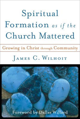 Spiritual Formation as If the Church Mattered: Growing in Christ Through Community - Wilhoit, James C, and Willard, Dallas, Professor (Foreword by)