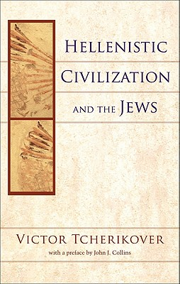Hellenistic Civilization and the Jews - Tcherikover, Victor, and Collins, John J (Preface by)