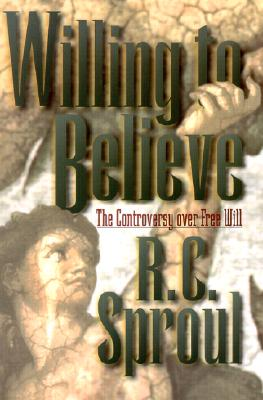 Willing to Believe: The Controversy Over Free Will - Sproul, R C