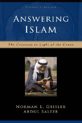 Answering Islam: The Crescent in Light of the Cross - Geisler, Norman L, Dr., and Saleeb, Abdul