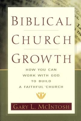 Biblical Church Growth: How You Can Work with God to Build a Faithful Church - McIntosh, Gary