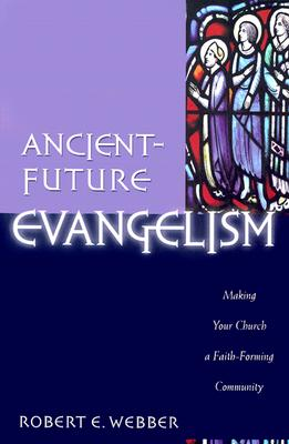 Ancient-Future Evangelism: Making Your Church a Faith-Forming Community - Webber, Robert E, Th.D.
