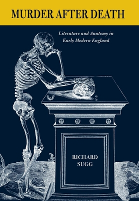 Murder After Death: Literature and Anatomy in Early Modern England - Sugg, Richard