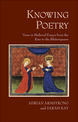 Knowing Poetry: Verse in Medieval France from the Rose to the Rhetoriqueurs - Armstrong, Adrian, and Kay, Sarah, and Dixon, Rebecca