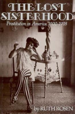 The Lost Sisterhood: Prostitution in America, 1900-1918 - Rosen, Ruth C