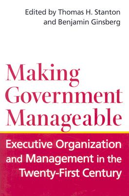 Making Government Manageable: Executive Organization and Management in the Twenty-First Century - Stanton, Thomas H (Editor), and Ginsberg, Benjamin, Professor (Editor)