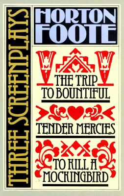 Three Screenplays: To Kill a Mockingbird, Tender Mercies and the Trip to Bountiful - Foote, Horton, and Foote