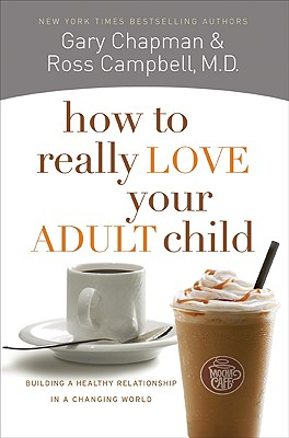 How to Really Love Your Adult Child: Building a Healthy Relationship in a Changing World - Chapman, Gary, and Campbell, Ross, M.D.