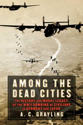 Among the Dead Cities: The History and Moral Legacy of the WWII Bombing of Civilians in Germany and Japan - Grayling, A C