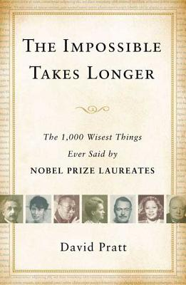 The Impossible Takes Longer: The 1,000 Wisest Things Ever Said by Nobel Prize Laureates - Pratt, David (Compiled by)