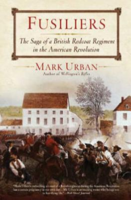 Fusiliers: The Saga of a British Redcoat Regiment in the American Revolution - Urban, Mark