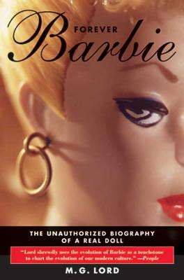 Forever Barbie: The Unauthorized Biography of a Real Doll - Lord, M G