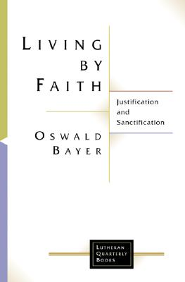Living by Faith: Justification and Sanctification - Bayer, Oswald, and Bromiley, Geoffrey W, Ph.D., D.Litt. (Translated by)
