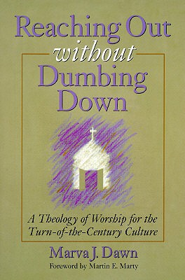 Reaching Out Without Dumbing Down: A Theology of Worship for This Urgent Time - Dawn, Marva J, and Marty, Martin E, Professor (Foreword by)