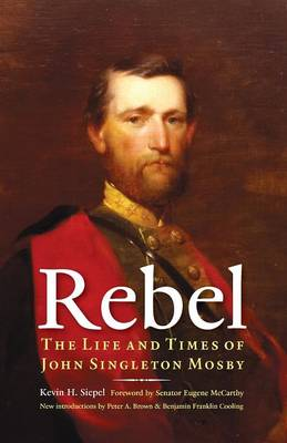 Rebel: The Life and Times of John Singleton Mosby - Siepel, Kevin H, and McCarthy, Eugene (Foreword by), and Brown, Peter A (Introduction by)