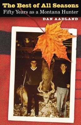 The Best of All Seasons: Fifty Years as a Montana Hunter - Aadland, Dan, PH.D., Ma, Ba