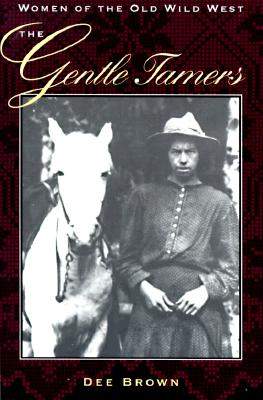 The Gentle Tamers: Women of the Old Wild West - Brown, Dee, and Brown