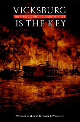Vicksburg Is the Key: The Struggle for the Mississippi River - Shea, William L, PH.D., and Winschel, Terrence J