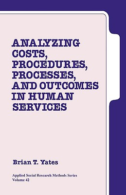 Analyzing Costs, Procedures, Processes, and Outcomes in Human Services: An Introduction - Yates, Brian T (Editor)
