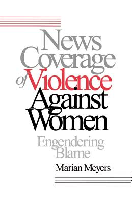 News Coverage of Violence Against Women: Engendering Blame - Meyers, Marian