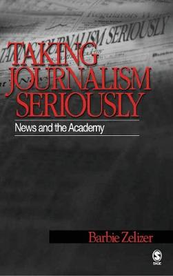 Taking Journalism Seriously: News and the Academy - Zelizer, Barbie, Dr.