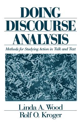 Doing Discourse Analysis: Methods for Studying Action in Talk and Text - Wood, Linda A, Dr., and Kroger, Rolf O, Dr.