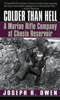 Colder Than Hell: A Marine Rifle Company at Chosin Reservoir: A Marine Rifle Company at Chosin Reservoir - Owen, Joseph R