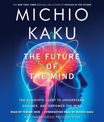 The Future of the Mind: The Scientific Quest to Understand, Enhance, and Empower the Mind - Kaku, Michio, and Chin, Feodor (Read by)