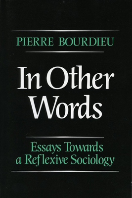 In Other Words: Essays Toward a Reflexive Sociology - Bourdieu, Pierre, Professor, and Adamson, Matthew (Translated by)