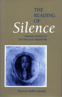 The Reading of Silence: Virginia Woolf in the English Tradition - Laurence, Patricia Ondek, and Lawrence, Patricia Ondek