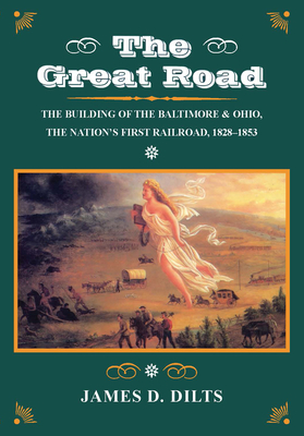 The Great Road: The Building of the Baltimore and Ohio, the Nation's First Railroad, 1828-1853 - Dilts, James D