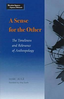 A Sense for the Other: The Timeliness and Relevance of Anthropology - Auge, Marc, and Jacobs, Amy (Translated by)