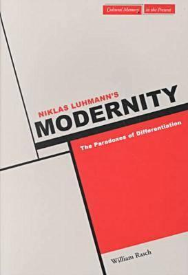 Niklas Luhmann's Modernity: The Paradoxes of Differentiation - Rasch, William