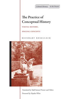 The Practice of Conceptual History: Timing History, Spacing Concepts - Koselleck, Reinhart, Professor, and Presner, Todd (Translated by), and Behnke, Kerstin (Translated by)