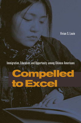 Compelled to Excel: Immigration, Education, and Opportunity Among Chinese Americans - Louie, Vivian S